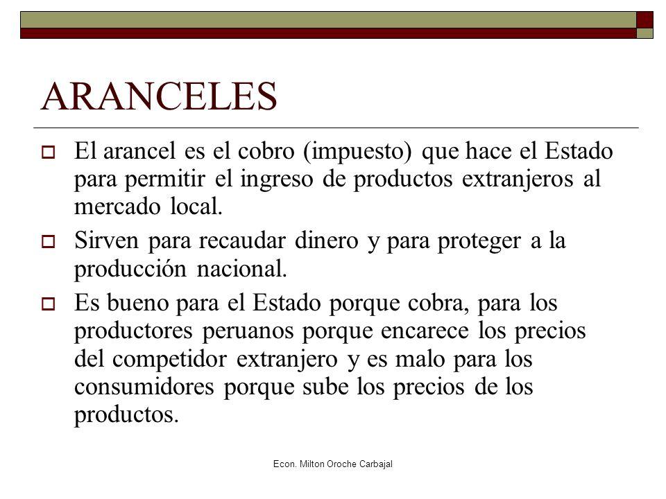 Econ. Milton Oroche Carbajal ARANCELES El arancel es el cobro (impuesto) que hace el Estado para permitir el ingreso de productos extranjeros al merca