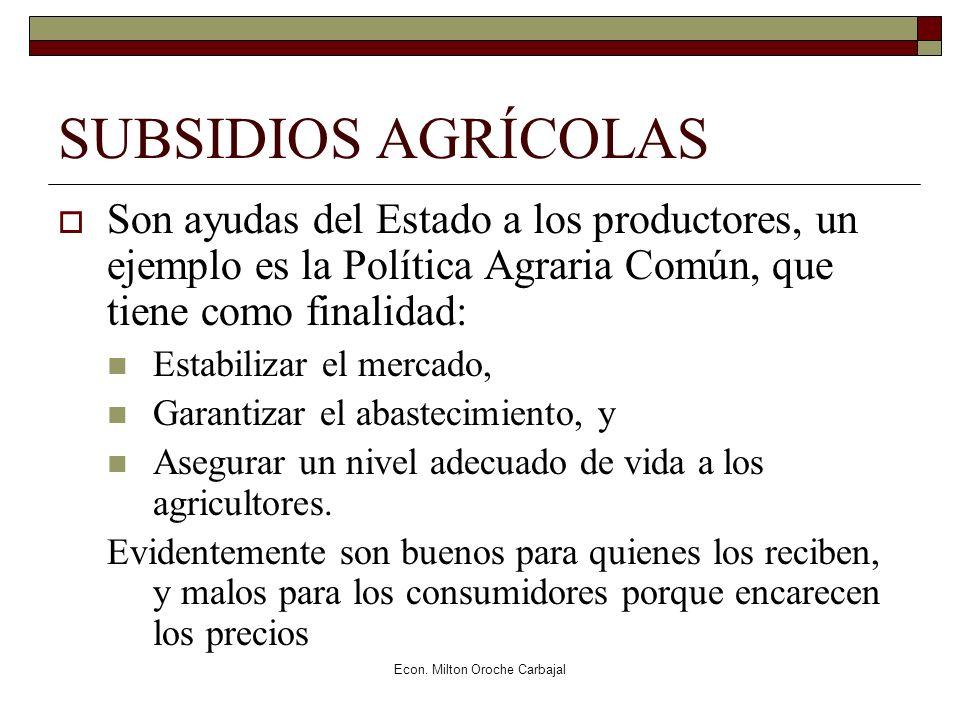 Econ. Milton Oroche Carbajal SUBSIDIOS AGRÍCOLAS Son ayudas del Estado a los productores, un ejemplo es la Política Agraria Común, que tiene como fina