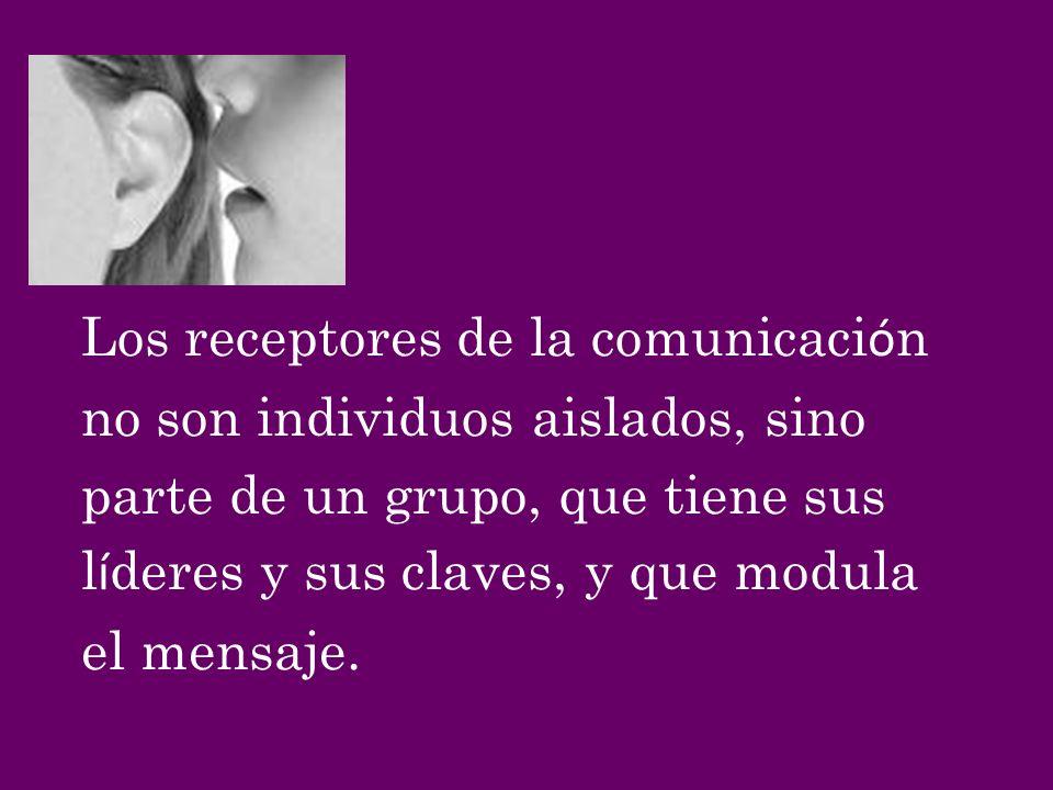 Los receptores de la comunicaci ó n no son individuos aislados, sino parte de un grupo, que tiene sus l í deres y sus claves, y que modula el mensaje.