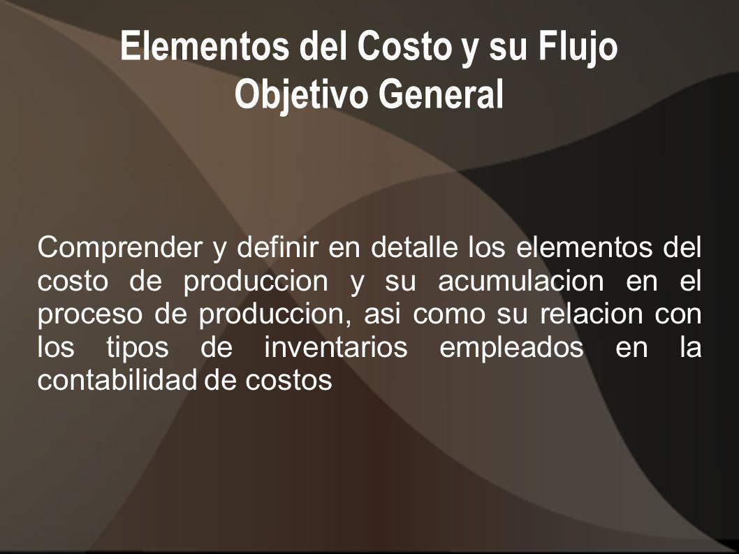 Elementos del Costo y su Flujo Objetivos especificos 1.- Identificar y explicar los tipos de inventarios que manejan las Empresas manufactureras 2.- Reconocer los elementos del costo de produccion 3.- Examinar las bases que se utilizan para calcular las tasas predeterminadas de costos indirectos (CI) 4.- Entender la diferencia entre CI reales y CI aplicados 5.- Definir en que consiste y para que se emplea la cuenta control de CI 6.- Calcular la sobre o subaplicacion del CI al costo de ventas 7.- Ajustar la sobre o subaplicacion de CI al costo de ventas y al costo de ventas e inventarios 8.- Elaborar el estado de costo de produccion y venta
