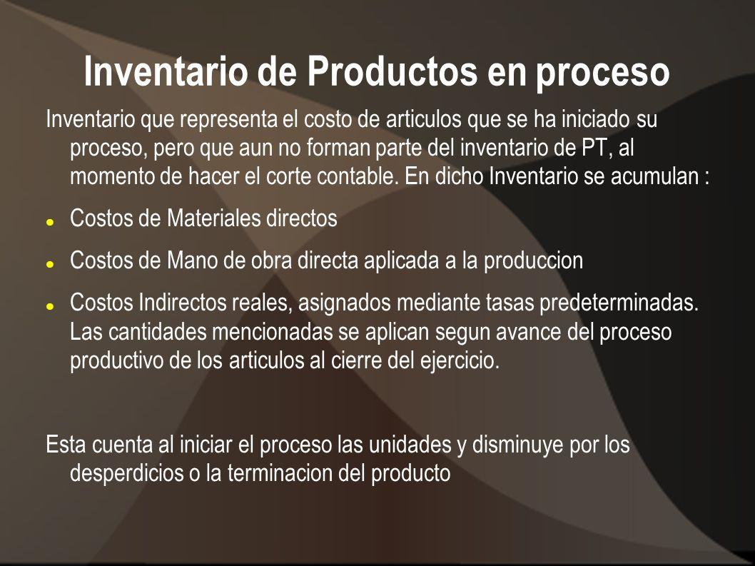 Inventario de Productos en proceso Inventario que representa el costo de articulos que se ha iniciado su proceso, pero que aun no forman parte del inv