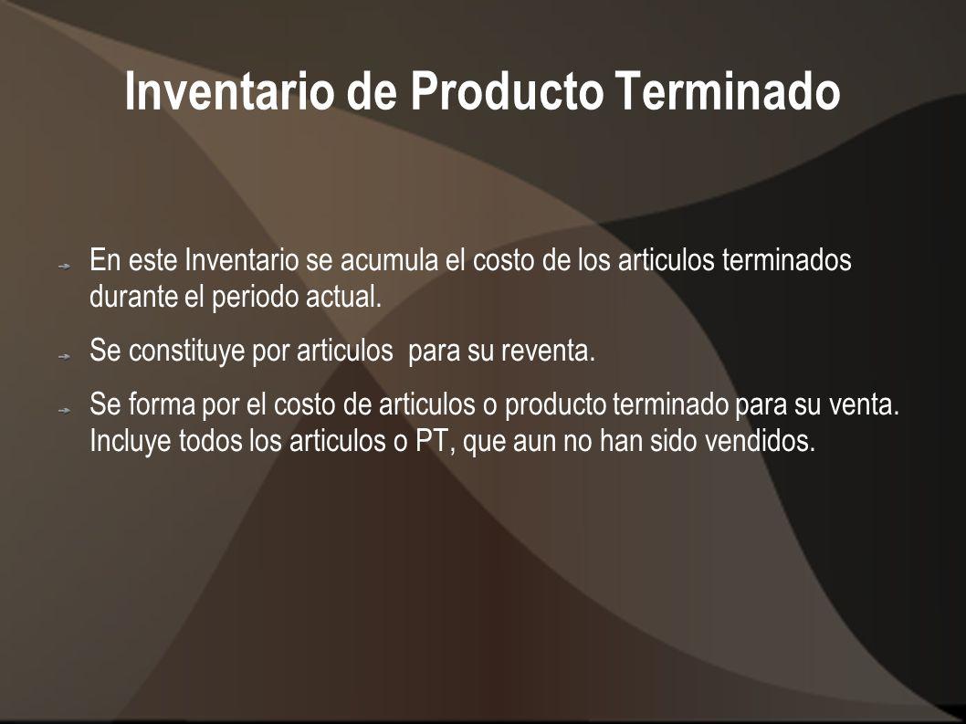 Inventario de Producto Terminado En este Inventario se acumula el costo de los articulos terminados durante el periodo actual. Se constituye por artic