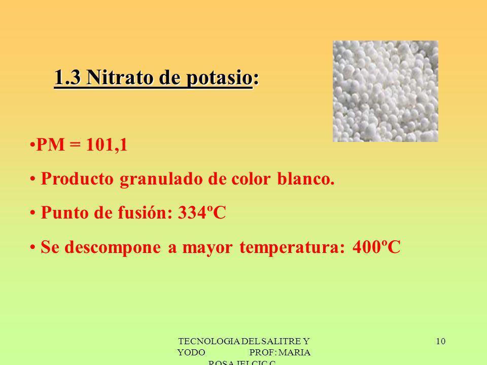 TECNOLOGIA DEL SALITRE Y YODO PROF: MARIA ROSA JELCIC C. 10 1.3 Nitrato de potasio: PM = 101,1 Producto granulado de color blanco. Punto de fusión: 33