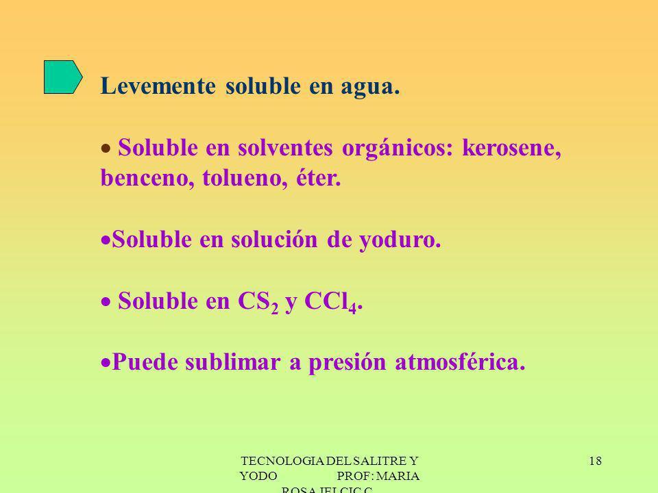 TECNOLOGIA DEL SALITRE Y YODO PROF: MARIA ROSA JELCIC C. 18 Levemente soluble en agua. Soluble en solventes orgánicos: kerosene, benceno, tolueno, éte