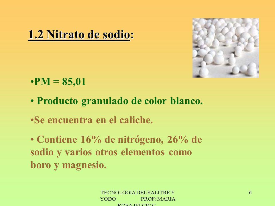 TECNOLOGIA DEL SALITRE Y YODO PROF: MARIA ROSA JELCIC C. 6 1.2 Nitrato de sodio: PM = 85,01 Producto granulado de color blanco. Se encuentra en el cal