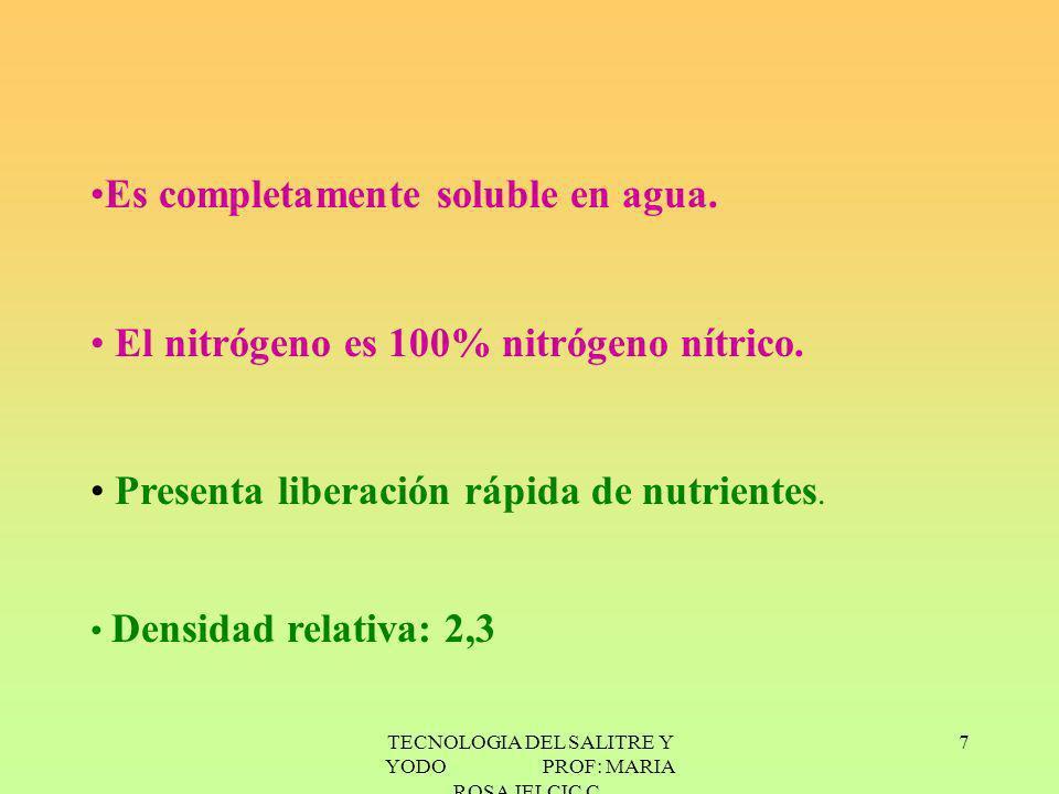 TECNOLOGIA DEL SALITRE Y YODO PROF: MARIA ROSA JELCIC C. 7 Es completamente soluble en agua. El nitrógeno es 100% nitrógeno nítrico. Presenta liberaci