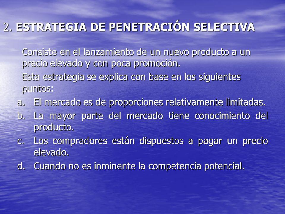 2. ESTRATEGIA DE PENETRACIÓN SELECTIVA Consiste en el lanzamiento de un nuevo producto a un precio elevado y con poca promoción. Esta estrategia se ex