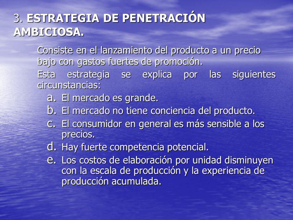 3. ESTRATEGIA DE PENETRACIÓN AMBICIOSA. Consiste en el lanzamiento del producto a un precio bajo con gastos fuertes de promoción. Esta estrategia se e