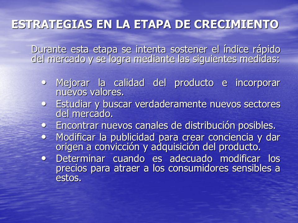 ESTRATEGIAS EN LA ETAPA DE CRECIMIENTO Durante esta etapa se intenta sostener el índice rápido del mercado y se logra mediante las siguientes medidas: Mejorar la calidad del producto e incorporar nuevos valores.