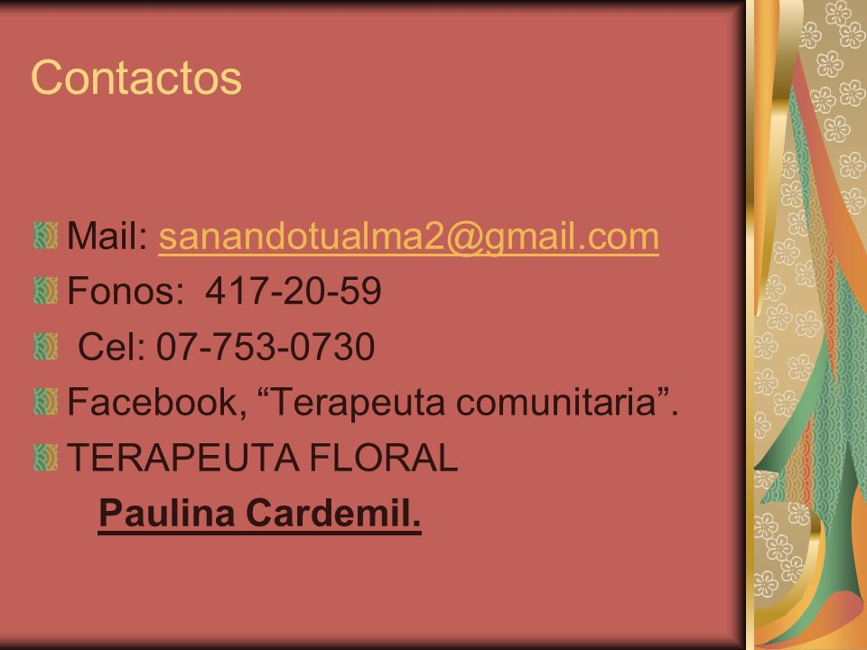 Contactos Mail: sanandotualma2@gmail.comsanandotualma2@gmail.com Fonos: 417-20-59 Cel: 07-753-0730 Facebook, Terapeuta comunitaria. TERAPEUTA FLORAL P