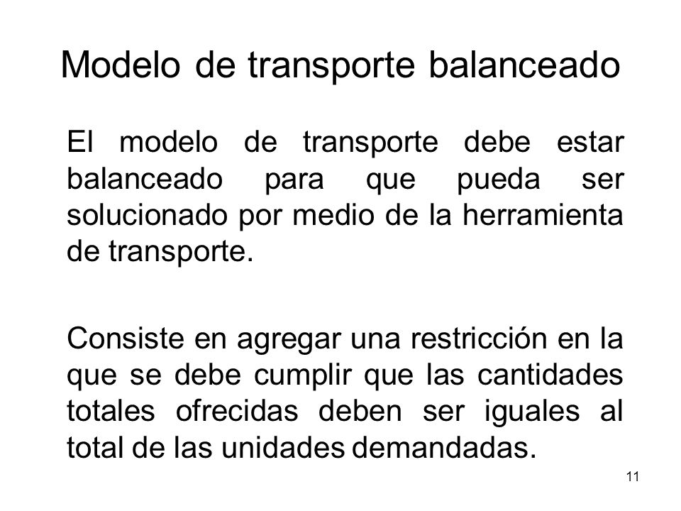 11 Modelo de transporte balanceado El modelo de transporte debe estar balanceado para que pueda ser solucionado por medio de la herramienta de transpo