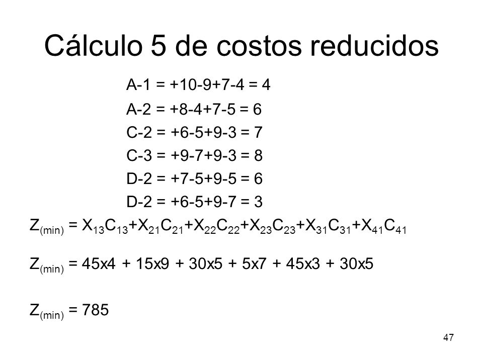 47 Cálculo 5 de costos reducidos A-1 = +10-9+7-4 = 4 A-2 = +8-4+7-5 = 6 C-2 = +6-5+9-3 = 7 C-3 = +9-7+9-3 = 8 D-2 = +7-5+9-5 = 6 D-2 = +6-5+9-7 = 3 Z