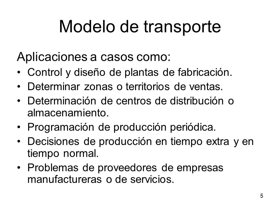 5 Modelo de transporte Aplicaciones a casos como: Control y diseño de plantas de fabricación. Determinar zonas o territorios de ventas. Determinación