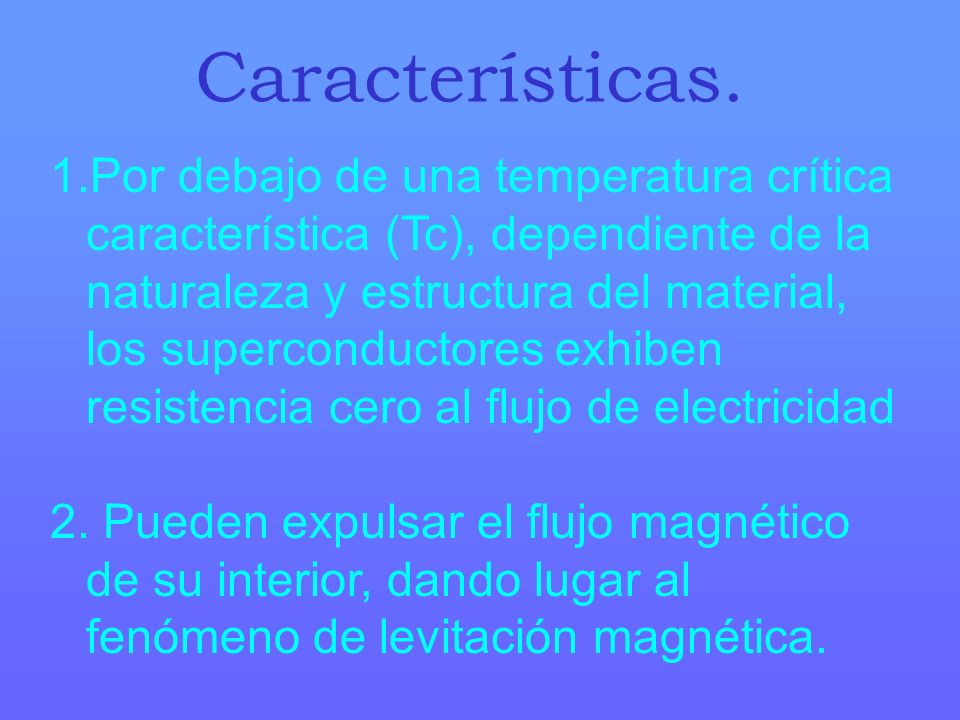 1.Por debajo de una temperatura crítica característica (Tc), dependiente de la naturaleza y estructura del material, los superconductores exhiben resi