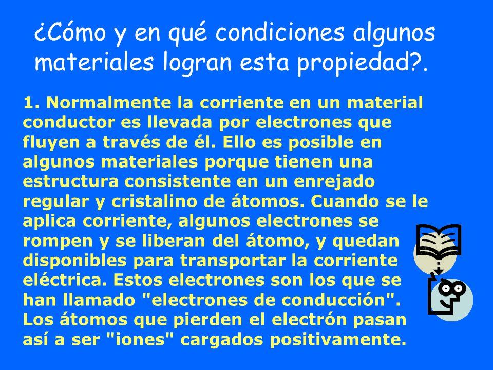 1. Normalmente la corriente en un material conductor es llevada por electrones que fluyen a través de él. Ello es posible en algunos materiales porque