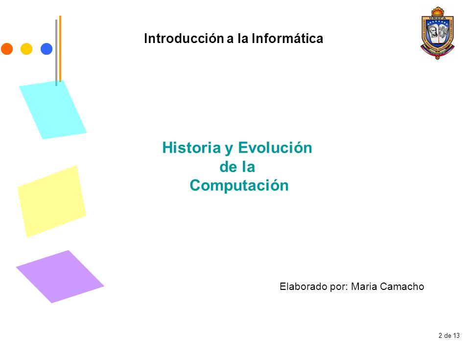 2 de 13 Introducción a la Informática Historia y Evolución de la Computación Elaborado por: Maria Camacho