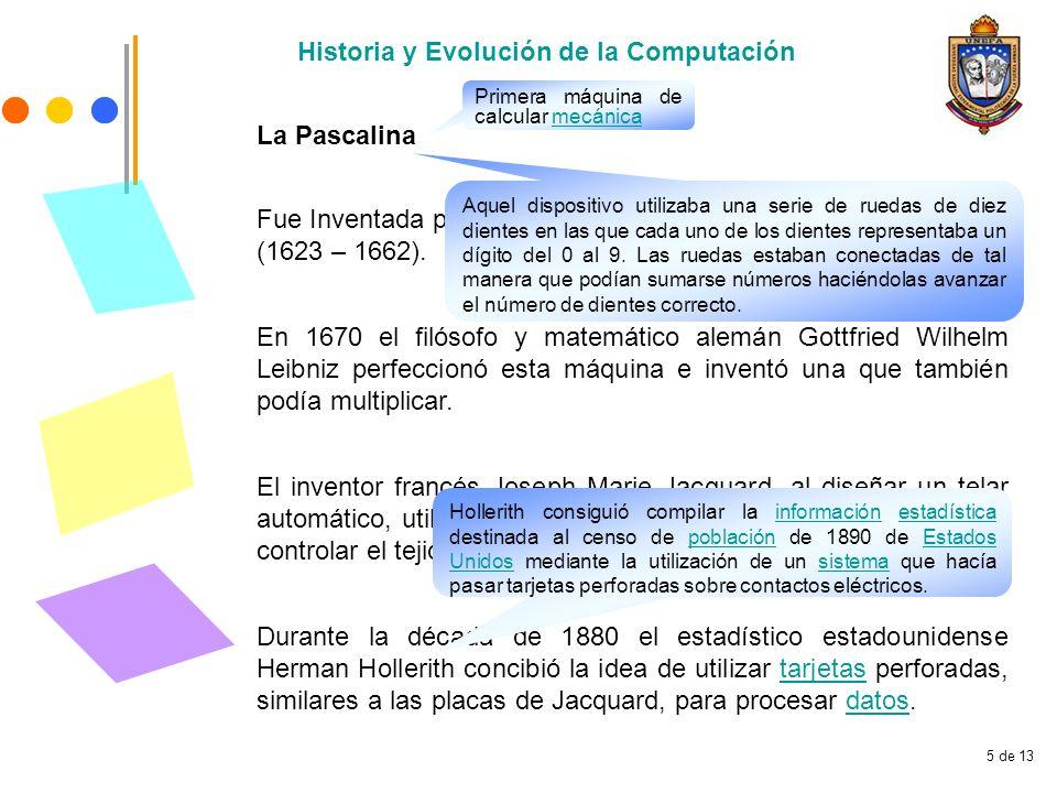 5 de 13 La Pascalina Historia y Evolución de la Computación Fue Inventada por el matemático Francés Blaise Pascal (1623 – 1662).Pascal En 1670 el filó