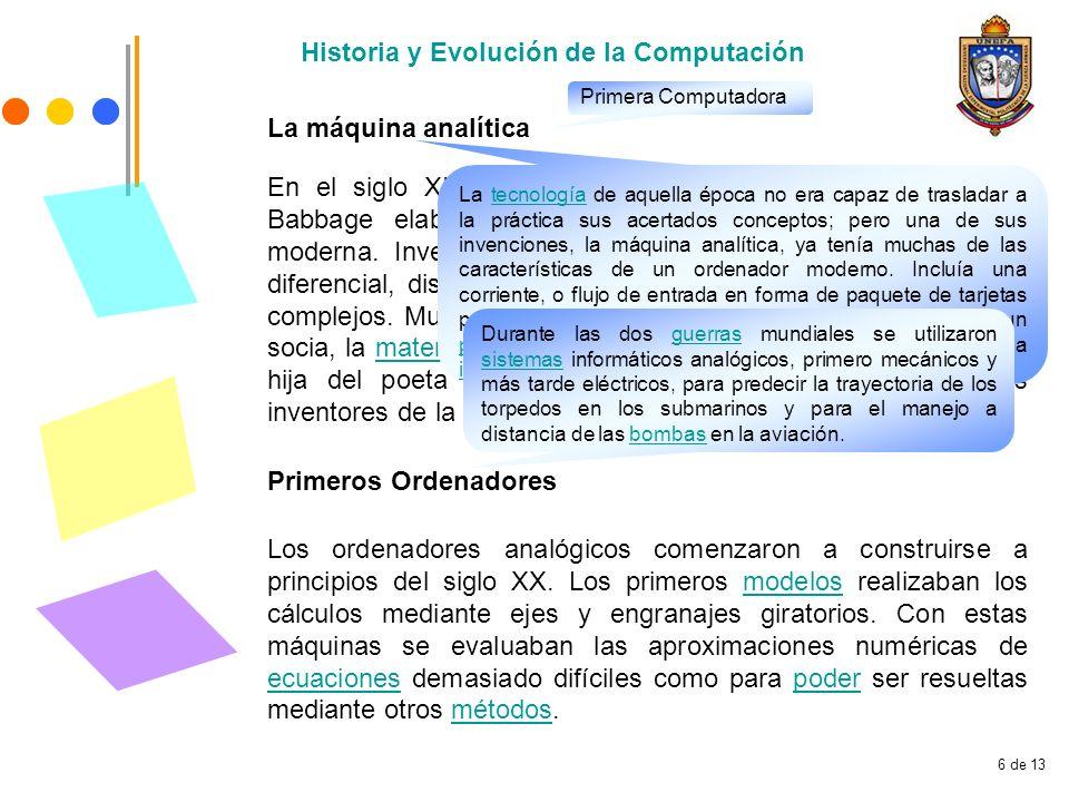 6 de 13 Historia y Evolución de la Computación La máquina analítica En el siglo XIX el matemático e inventor británico Charles Babbage elaboró los pri