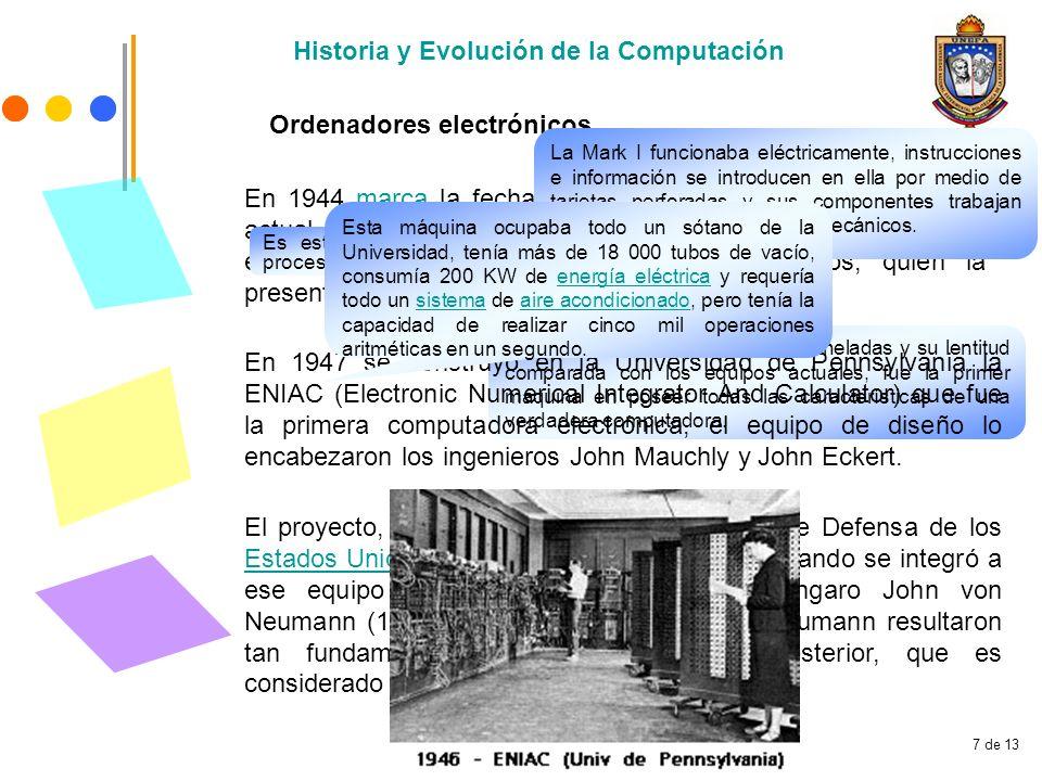 7 de 13 Ordenadores electrónicos Historia y Evolución de la Computación En 1944 marca la fecha de la primera computadora, al modo actual, que se pone