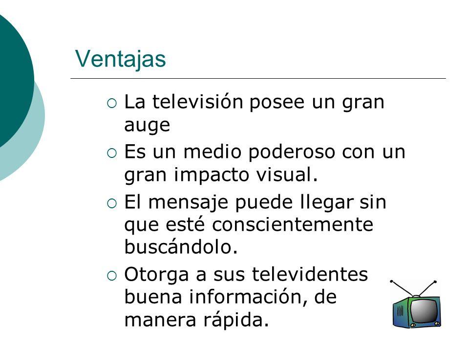 Ventajas La televisión posee un gran auge Es un medio poderoso con un gran impacto visual. El mensaje puede llegar sin que esté conscientemente buscán
