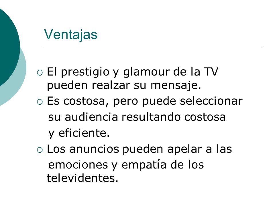 Ventajas El prestigio y glamour de la TV pueden realzar su mensaje. Es costosa, pero puede seleccionar su audiencia resultando costosa y eficiente. Lo