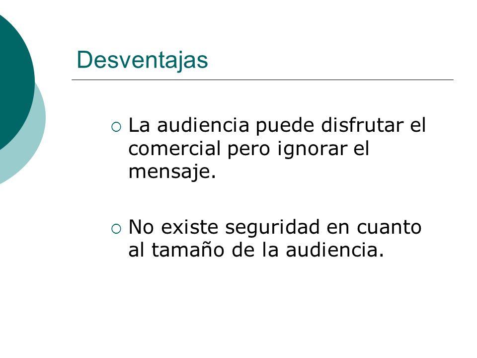Desventajas La audiencia puede disfrutar el comercial pero ignorar el mensaje. No existe seguridad en cuanto al tamaño de la audiencia.