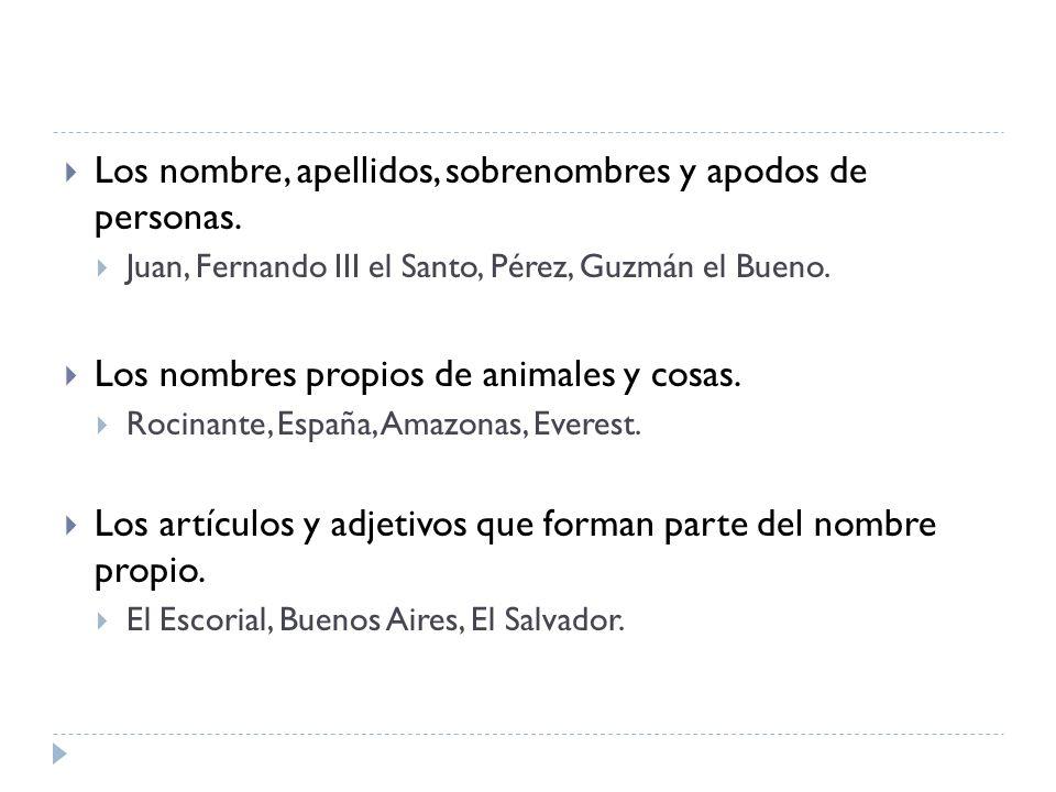 Los nombre, apellidos, sobrenombres y apodos de personas. Juan, Fernando III el Santo, Pérez, Guzmán el Bueno. Los nombres propios de animales y cosas