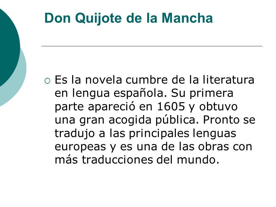 Don Quijote de la Mancha Es la novela cumbre de la literatura en lengua española. Su primera parte apareció en 1605 y obtuvo una gran acogida pública.