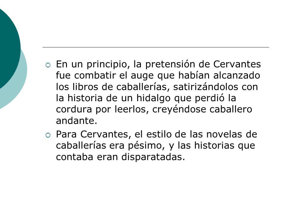 En un principio, la pretensión de Cervantes fue combatir el auge que habían alcanzado los libros de caballerías, satirizándolos con la historia de un