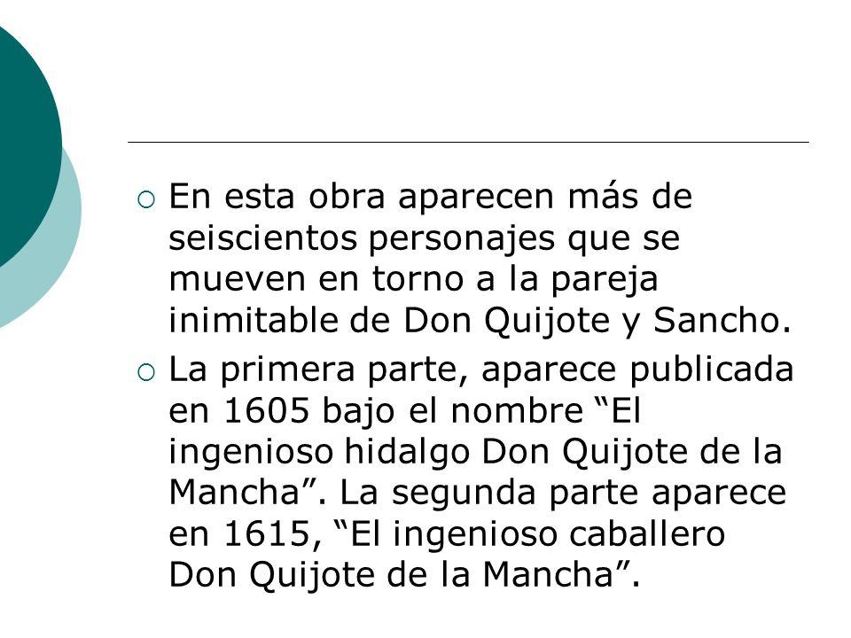 En esta obra aparecen más de seiscientos personajes que se mueven en torno a la pareja inimitable de Don Quijote y Sancho. La primera parte, aparece p