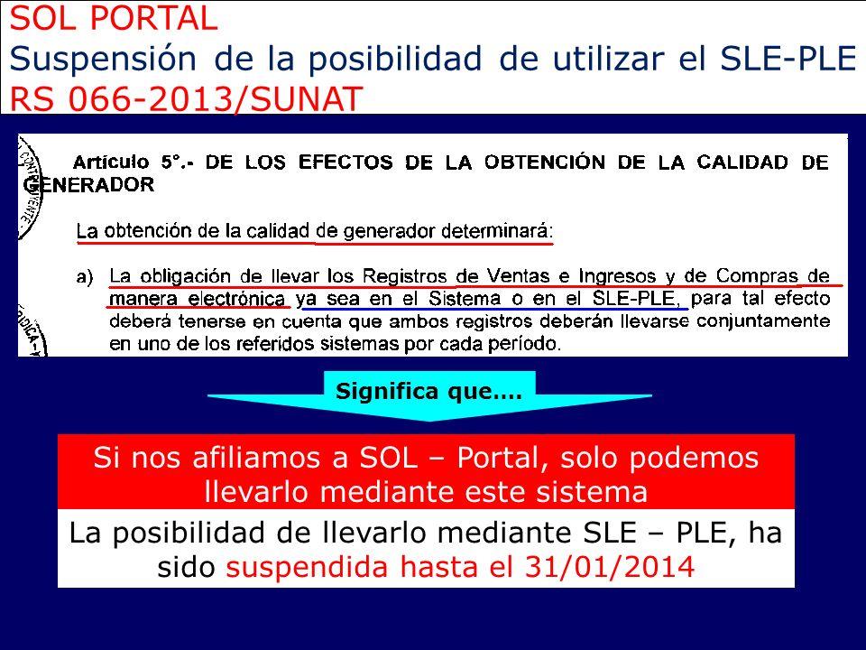 SOL PORTAL Suspensión de la posibilidad de utilizar el SLE-PLE RS 066-2013/SUNAT Si nos afiliamos a SOL – Portal, solo podemos llevarlo mediante este