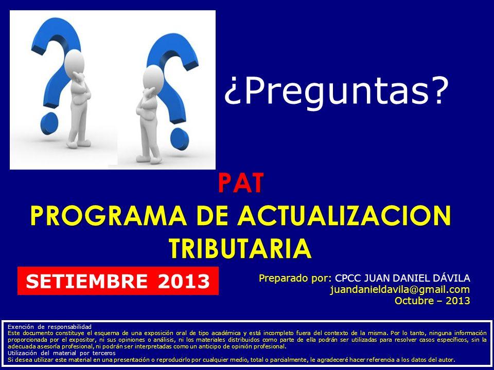 PAT PROGRAMA DE ACTUALIZACION TRIBUTARIA Preparado por: CPCC JUAN DANIEL DÁVILA juandanieldavila@gmail.com Octubre – 2013 Exención de responsabilidad