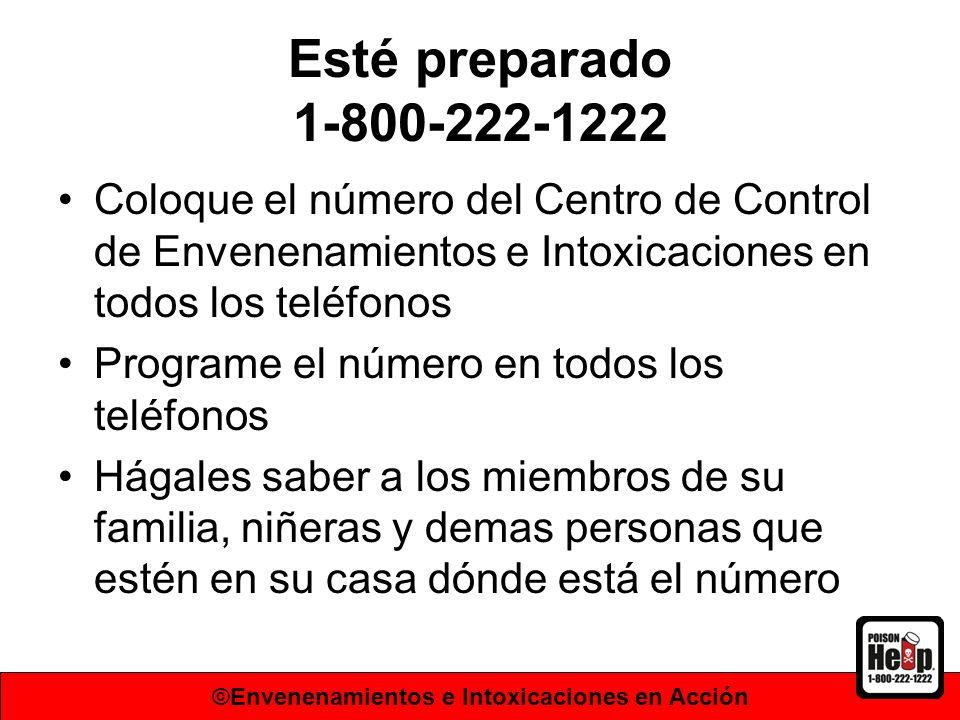 Esté preparado 1-800-222-1222 Coloque el número del Centro de Control de Envenenamientos e Intoxicaciones en todos los teléfonos Programe el número en