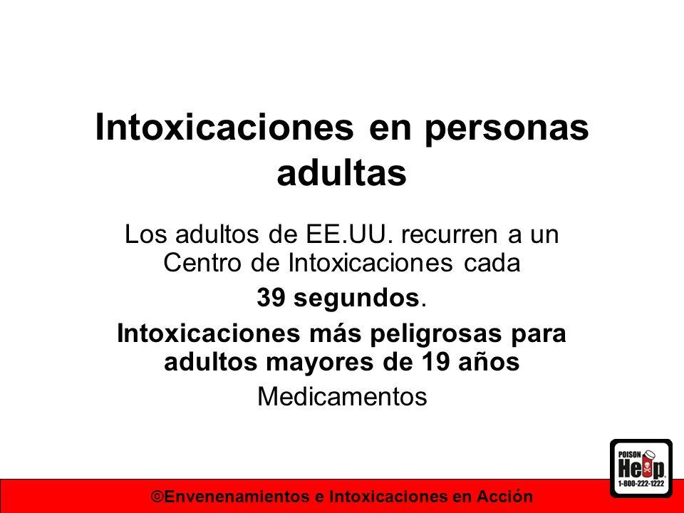Intoxicaciones en personas adultas Los adultos de EE.UU. recurren a un Centro de Intoxicaciones cada 39 segundos. Intoxicaciones más peligrosas para a