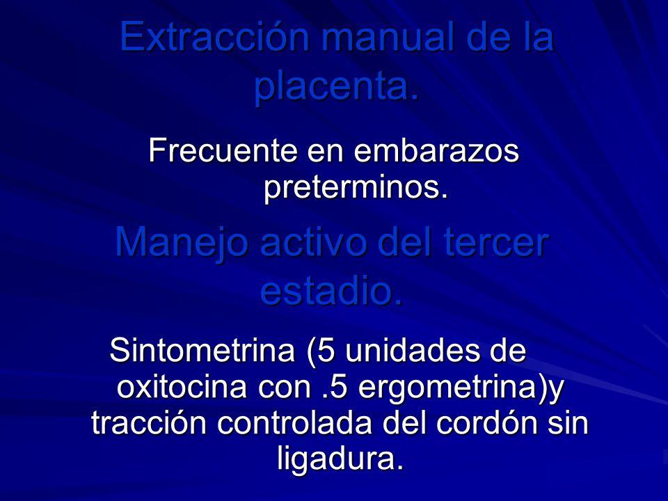 Extracción manual de la placenta. Frecuente en embarazos preterminos. Manejo activo del tercer estadio. Sintometrina (5 unidades de oxitocina con.5 er