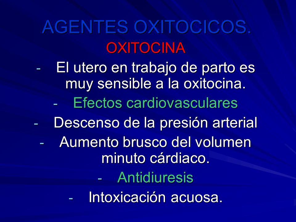 AGENTES OXITOCICOS. OXITOCINA - El utero en trabajo de parto es muy sensible a la oxitocina. - Efectos cardiovasculares - Descenso de la presión arter