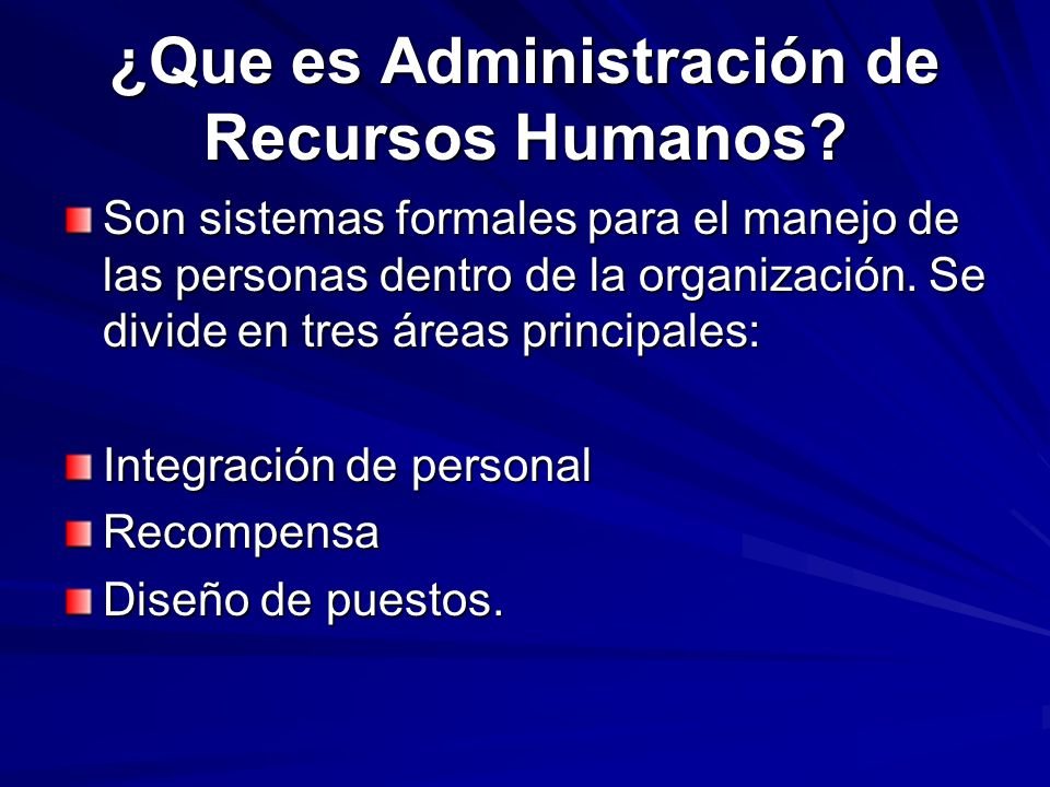 ¿Que es Administración de Recursos Humanos? Son sistemas formales para el manejo de las personas dentro de la organización. Se divide en tres áreas pr