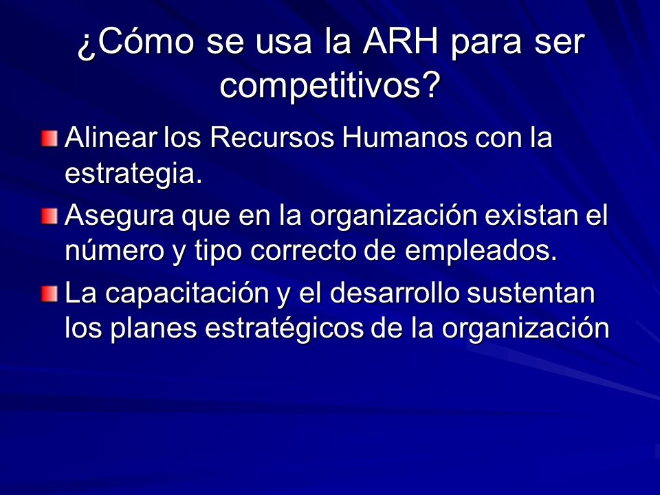 ¿Cómo se usa la ARH para ser competitivos? Alinear los Recursos Humanos con la estrategia. Asegura que en la organización existan el número y tipo cor