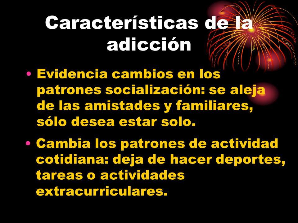 Características de la adicción Evidencia cambios en los patrones socialización: se aleja de las amistades y familiares, sólo desea estar solo.