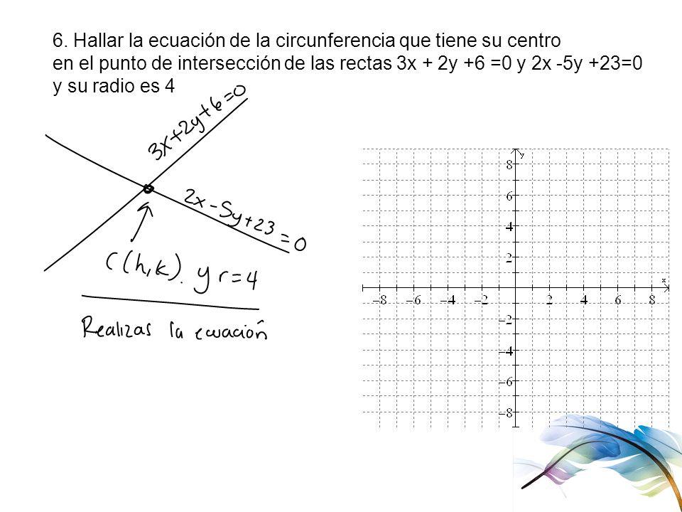 6. Hallar la ecuación de la circunferencia que tiene su centro en el punto de intersección de las rectas 3x + 2y +6 =0 y 2x -5y +23=0 y su radio es 4