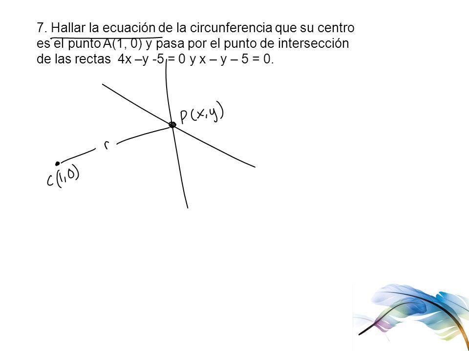 7. Hallar la ecuación de la circunferencia que su centro es el punto A(1, 0) y pasa por el punto de intersección de las rectas 4x –y -5 = 0 y x – y –
