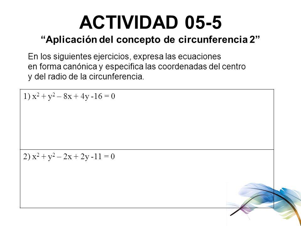 ACTIVIDAD 05-5 Aplicación del concepto de circunferencia 2 En los siguientes ejercicios, expresa las ecuaciones en forma canónica y especifica las coo