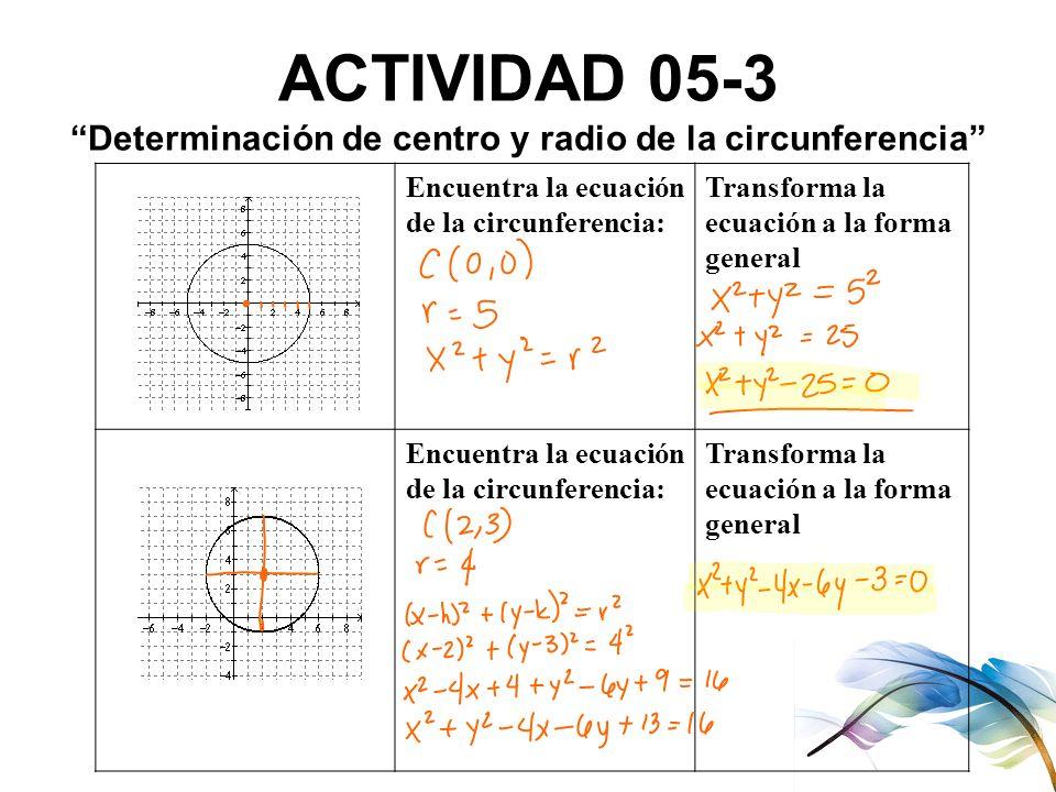 ACTIVIDAD 05-3 Determinación de centro y radio de la circunferencia Encuentra la ecuación de la circunferencia: Transforma la ecuación a la forma gene