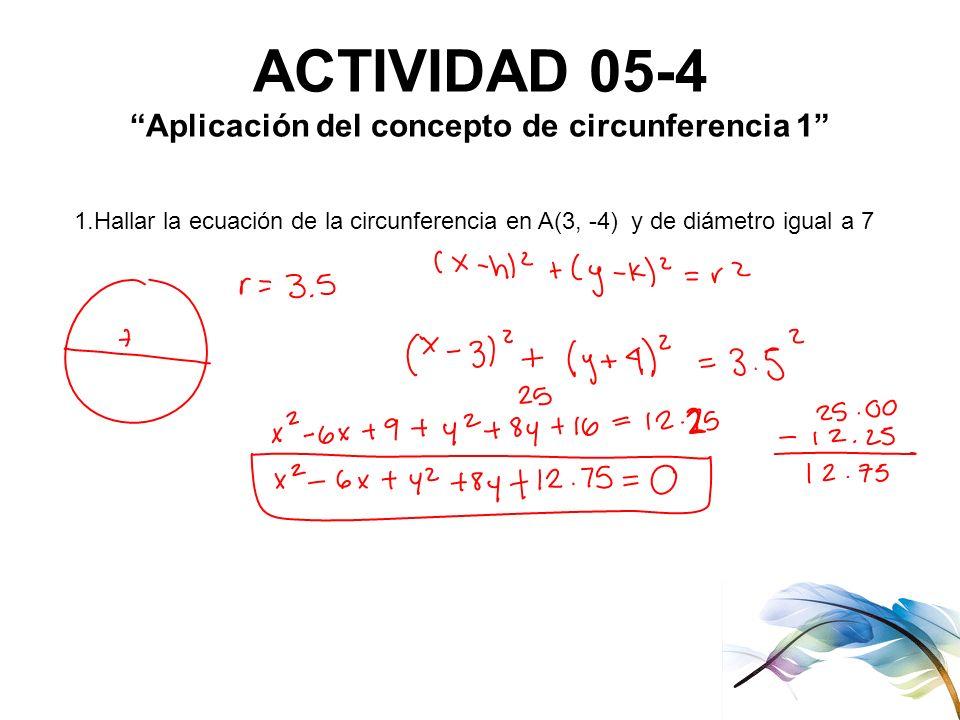ACTIVIDAD 05-4 Aplicación del concepto de circunferencia 1 1.Hallar la ecuación de la circunferencia en A(3, -4) y de diámetro igual a 7