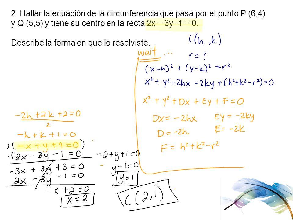 2. Hallar la ecuación de la circunferencia que pasa por el punto P (6,4) y Q (5,5) y tiene su centro en la recta 2x – 3y -1 = 0. Describe la forma en