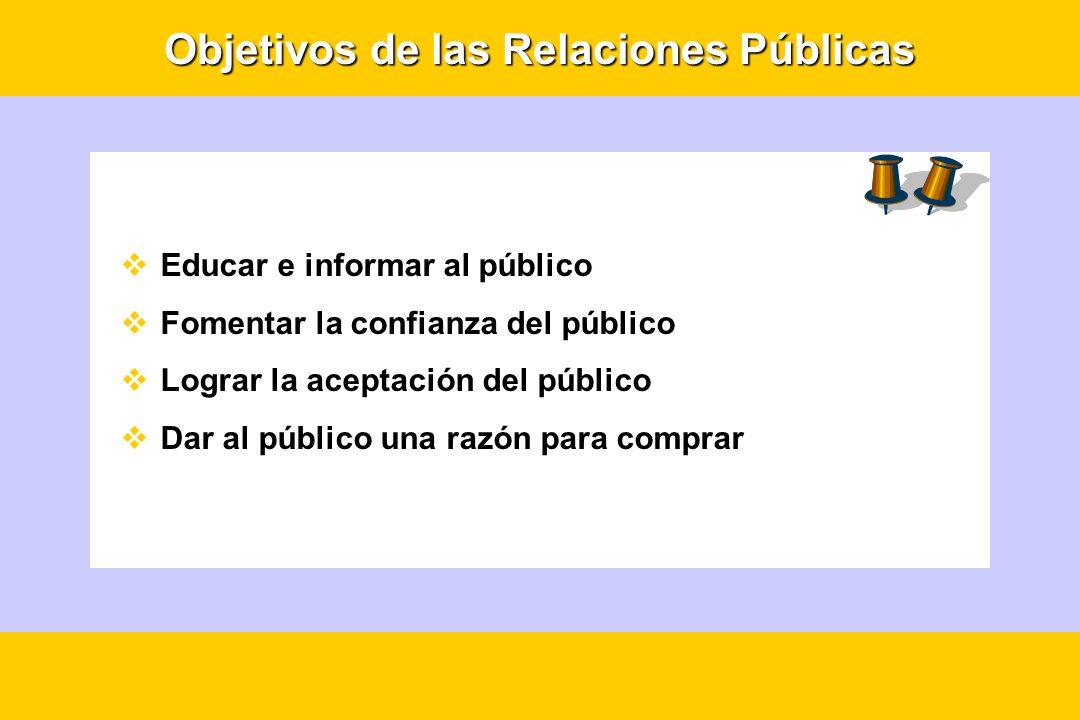 Objetivos de las Relaciones Públicas Educar e informar al público Fomentar la confianza del público Lograr la aceptación del público Dar al público un