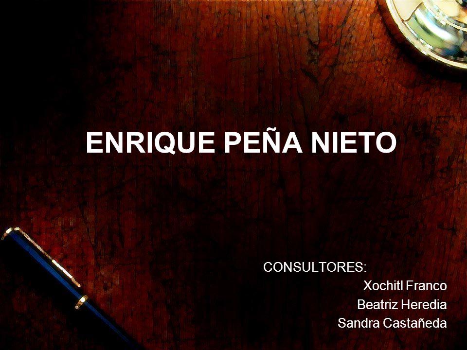 ENRIQUE PEÑA NIETO CONSULTORES: Xochitl Franco Beatriz Heredia Sandra Castañeda