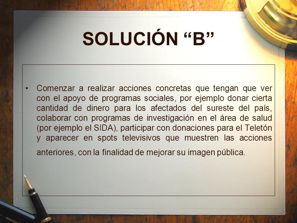 SOLUCIÓN B Comenzar a realizar acciones concretas que tengan que ver con el apoyo de programas sociales, por ejemplo donar cierta cantidad de dinero p