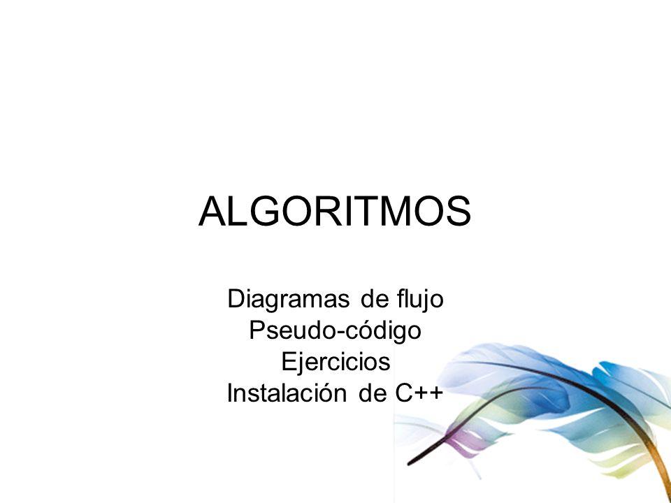 ALGORITMOS Diagramas de flujo Pseudo-código Ejercicios Instalación de C++