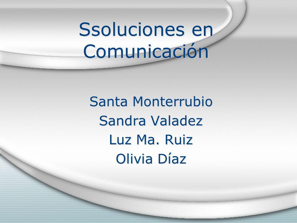 Ssoluciones en Comunicación Santa Monterrubio Sandra Valadez Luz Ma. Ruiz Olivia Díaz Santa Monterrubio Sandra Valadez Luz Ma. Ruiz Olivia Díaz